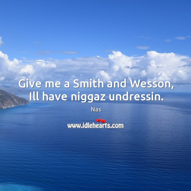 Give me a smith and wesson, ill have niggaz undressin. Image