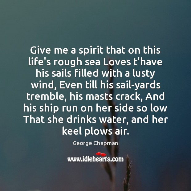 Give me a spirit that on this life's rough sea Loves t'have Image