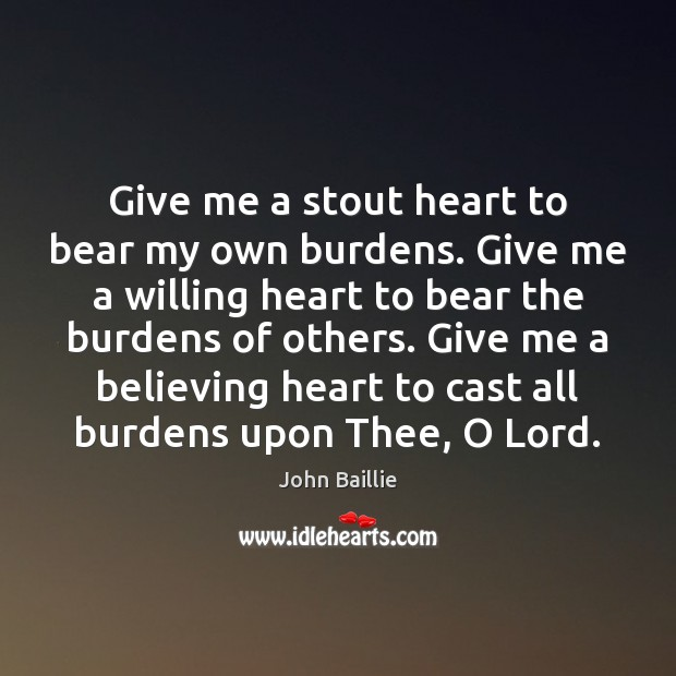 Give me a stout heart to bear my own burdens. Give me Image
