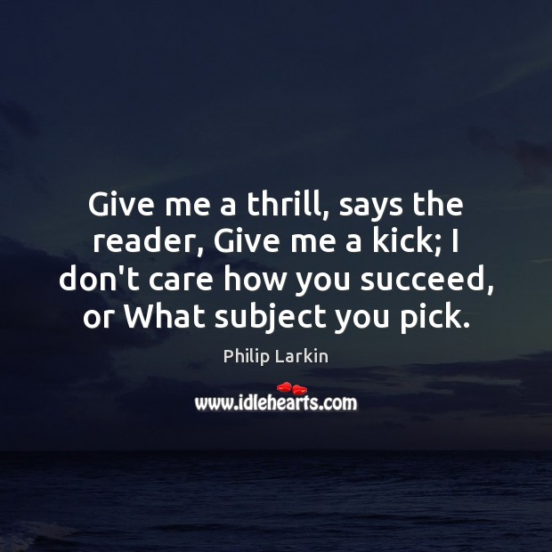 Give me a thrill, says the reader, Give me a kick; I Philip Larkin Picture Quote