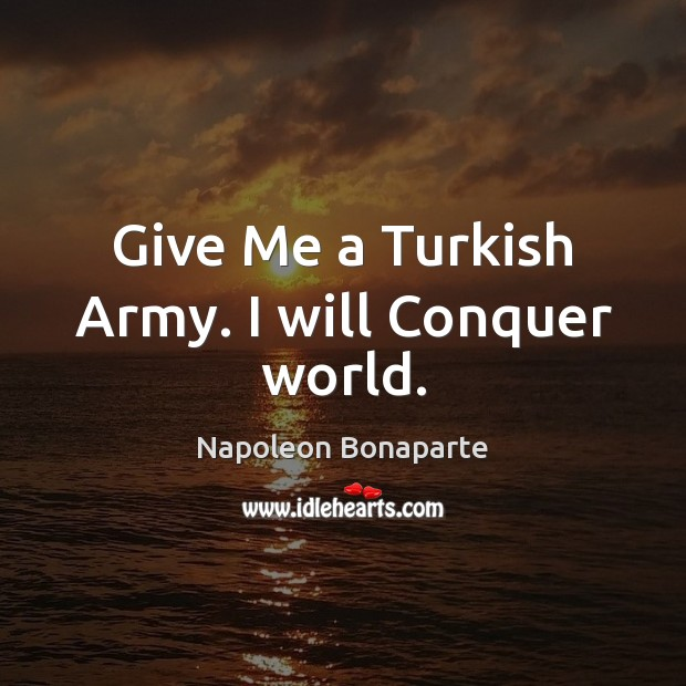 Give Me a Turkish Army. I will Conquer world. Image