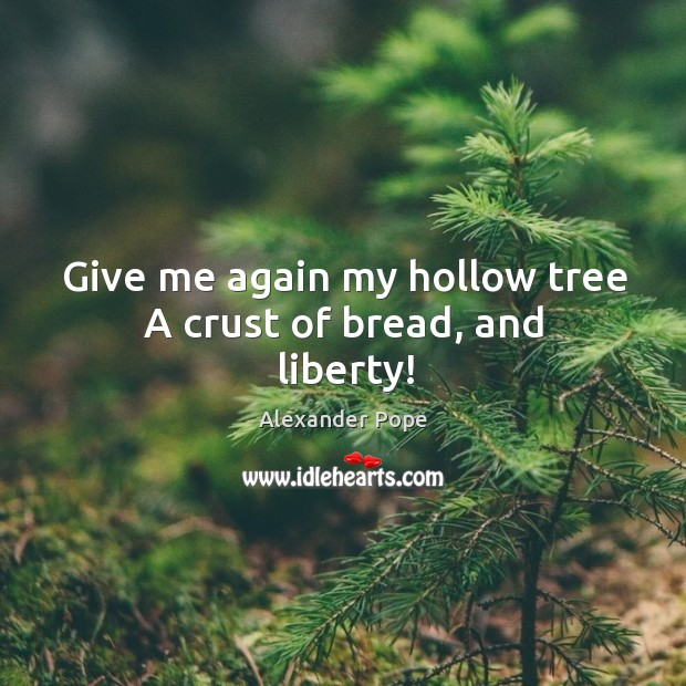 Give me again my hollow tree A crust of bread, and liberty! Image