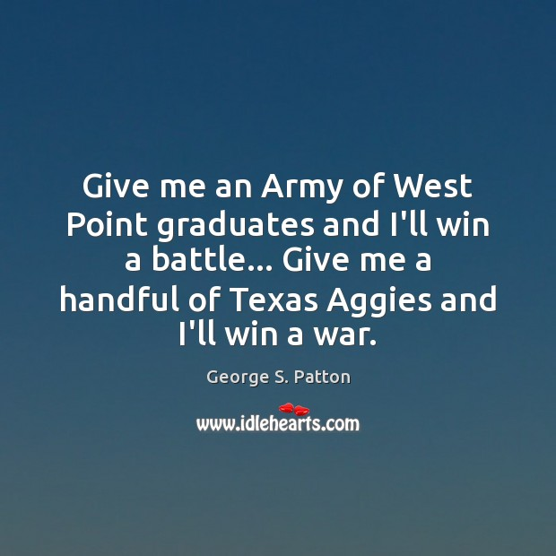 Give me an Army of West Point graduates and I'll win a George S. Patton Picture Quote