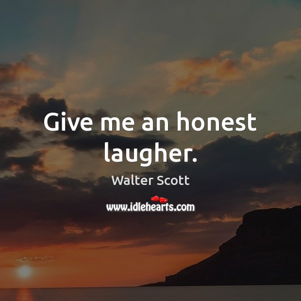 Give me an honest laugher. Walter Scott Picture Quote