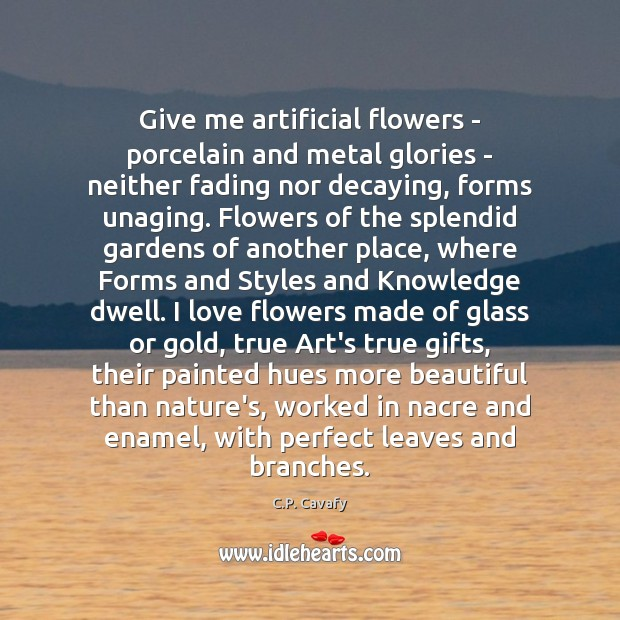 Give me artificial flowers – porcelain and metal glories – neither fading C.P. Cavafy Picture Quote