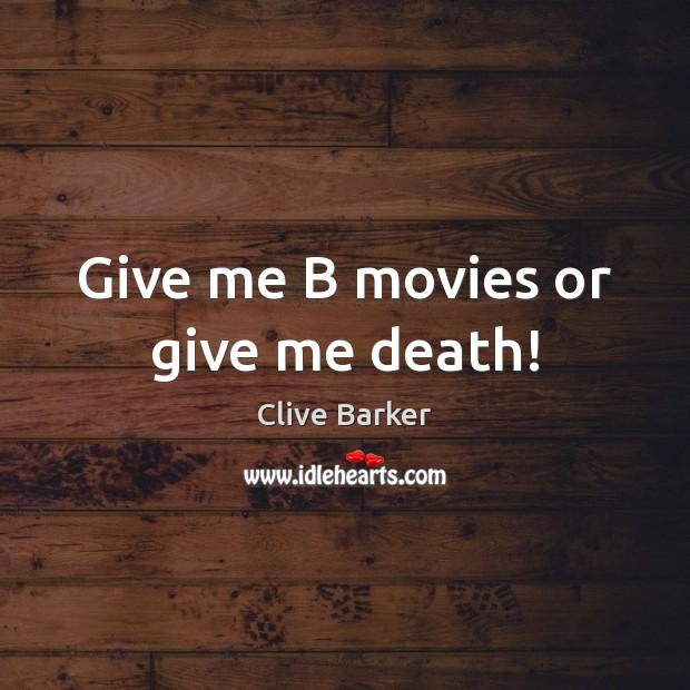 Give me B movies or give me death! Clive Barker Picture Quote