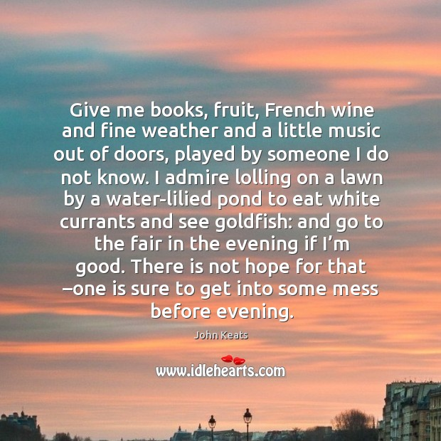 Give me books, fruit, french wine and fine weather and a little music out of doors Image