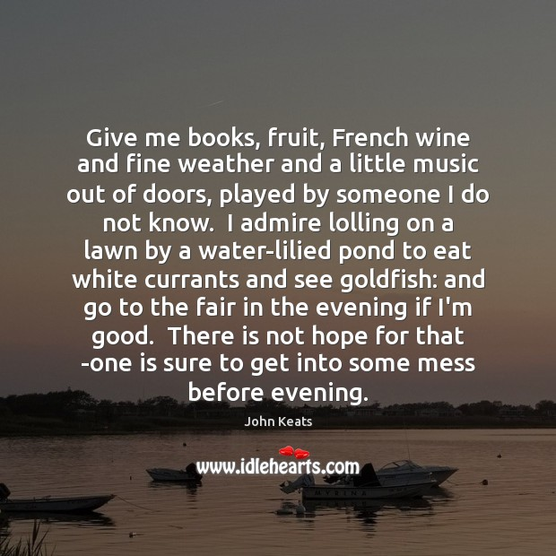 Give me books, fruit, French wine and fine weather and a little John Keats Picture Quote