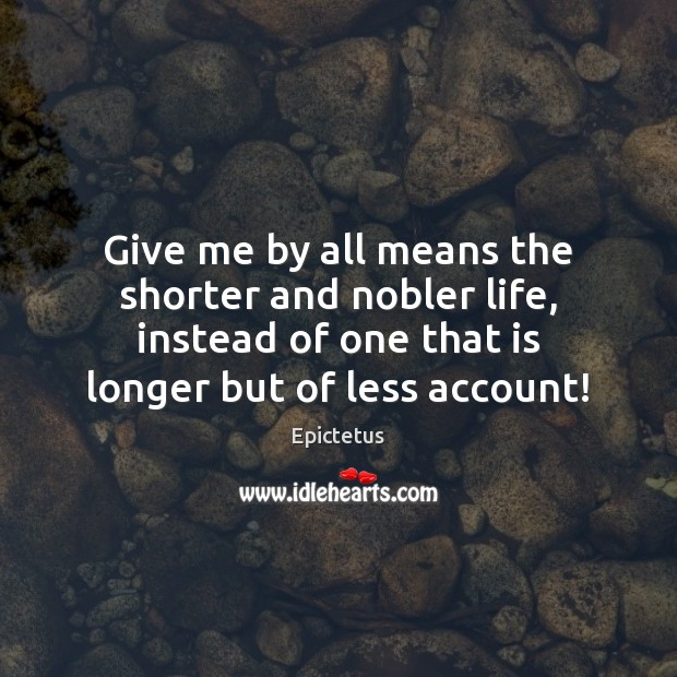 Give me by all means the shorter and nobler life, instead of Epictetus Picture Quote