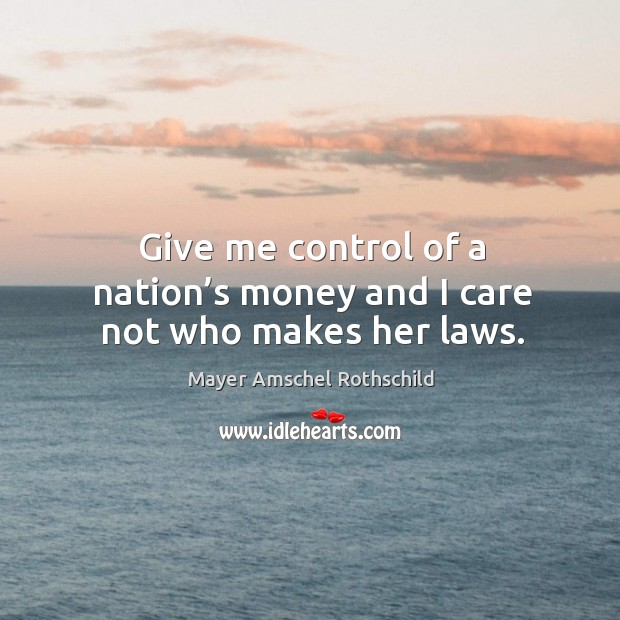 Give me control of a nation's money and I care not who makes her laws. Image