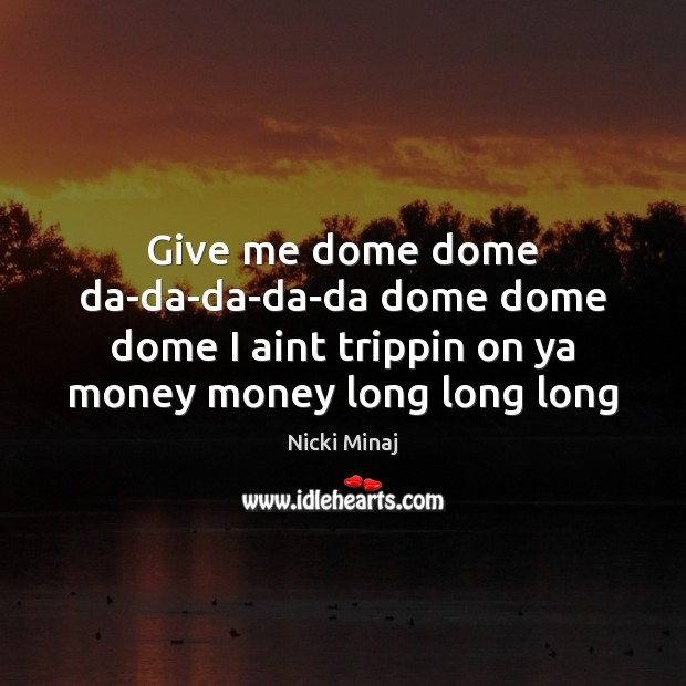 Give me dome dome da-da-da-da-da dome dome dome I aint trippin on Nicki Minaj Picture Quote