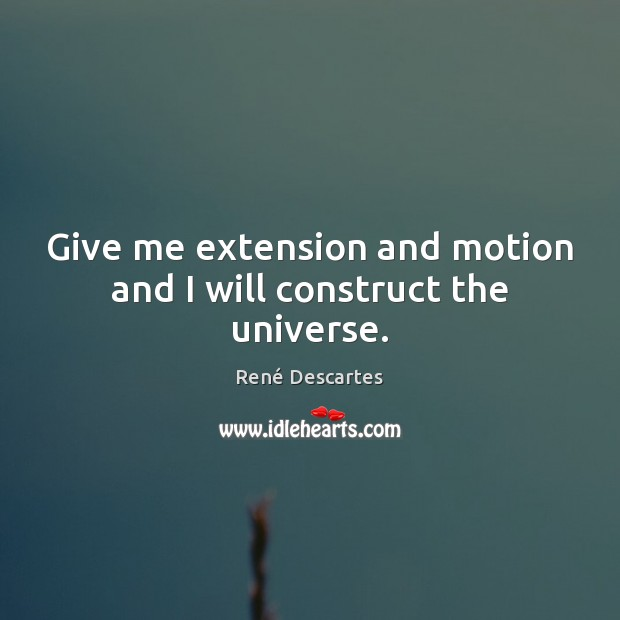 Give me extension and motion and I will construct the universe. René Descartes Picture Quote