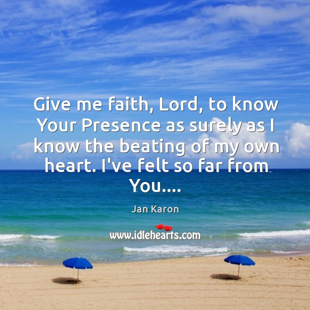 Give me faith, Lord, to know Your Presence as surely as I Jan Karon Picture Quote