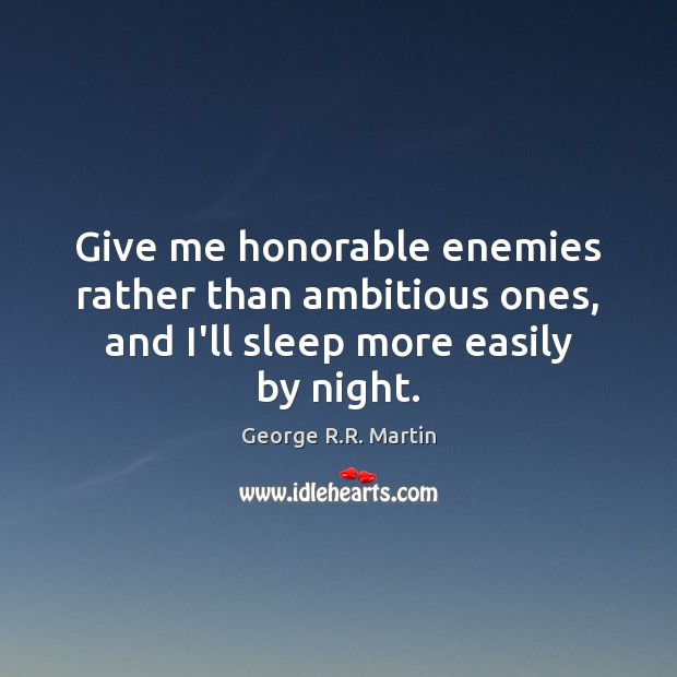 Give me honorable enemies rather than ambitious ones, and I'll sleep more easily by night. George R.R. Martin Picture Quote