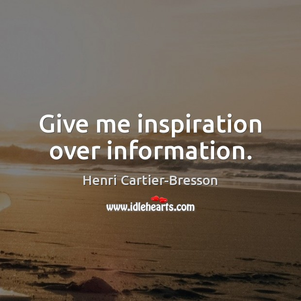 Give me inspiration over information. Image