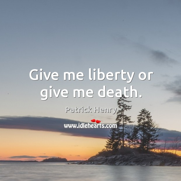 Image, Give me liberty or give me death.
