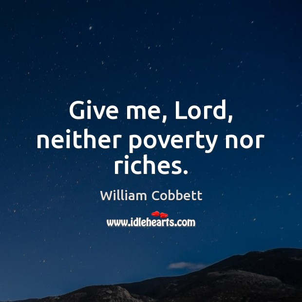 Give me, Lord, neither poverty nor riches. William Cobbett Picture Quote