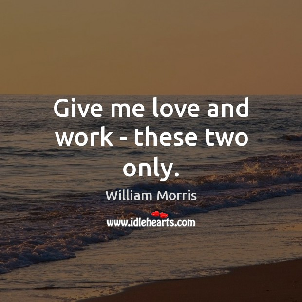 Give me love and work – these two only. William Morris Picture Quote