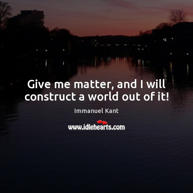 Give me matter, and I will construct a world out of it! Immanuel Kant Picture Quote