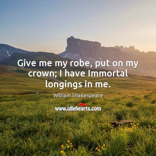 Image, Give me my robe, put on my crown; I have Immortal longings in me.