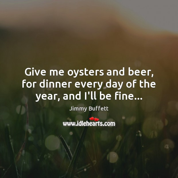 Give me oysters and beer, for dinner every day of the year, and I'll be fine… Image