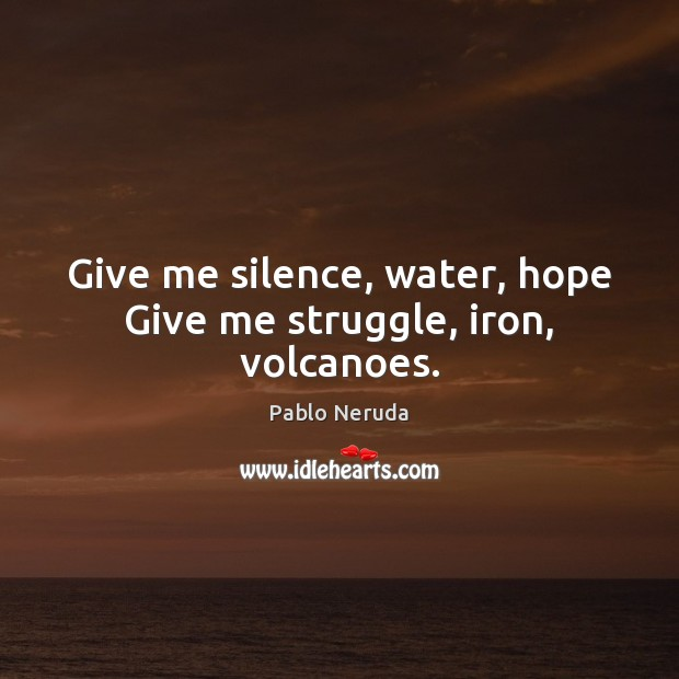 Give me silence, water, hope Give me struggle, iron, volcanoes. Image