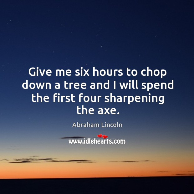 Image, Give me six hours to chop down a tree and I will spend the first four sharpening the axe.