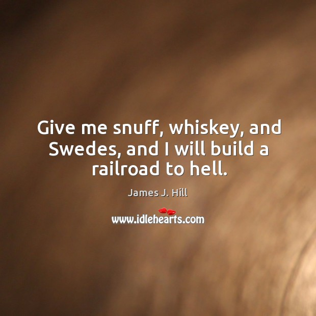 Give me snuff, whiskey, and Swedes, and I will build a railroad to hell. Image