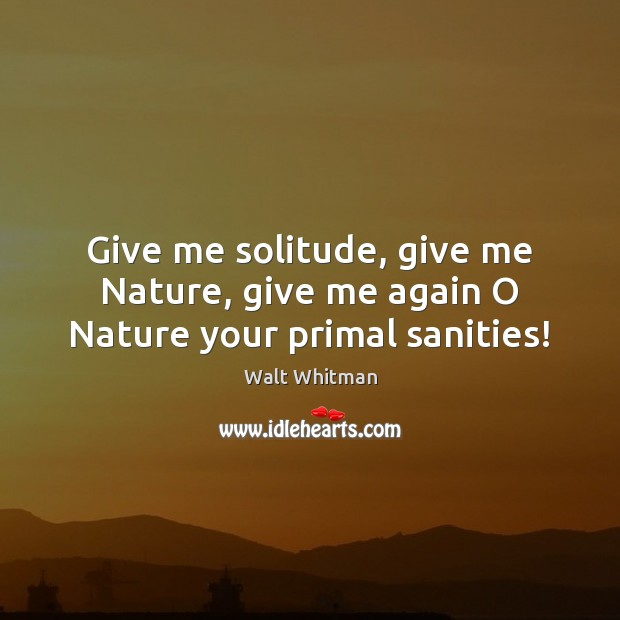 Image, Give me solitude, give me Nature, give me again O Nature your primal sanities!