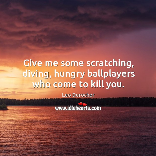 Give me some scratching, diving, hungry ballplayers who come to kill you. Image