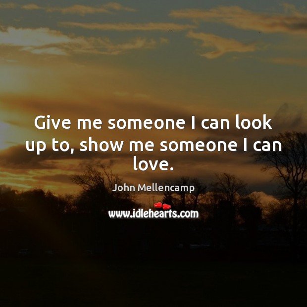 Give me someone I can look up to, show me someone I can love. John Mellencamp Picture Quote