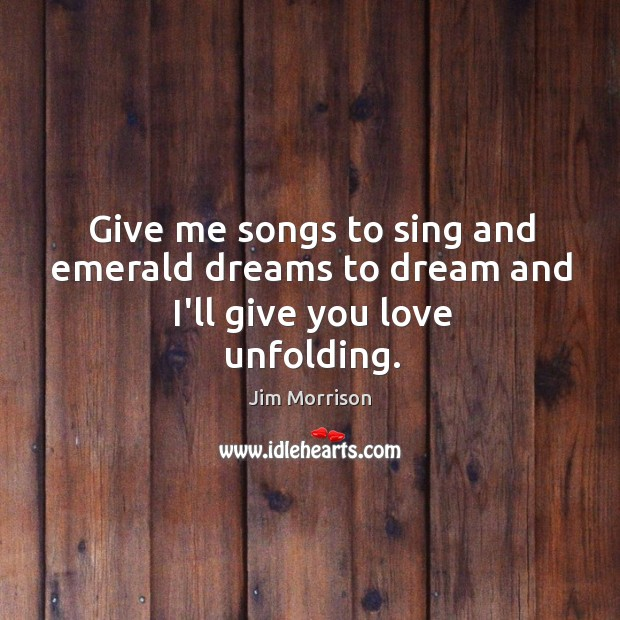 Give me songs to sing and emerald dreams to dream and I'll give you love unfolding. Image