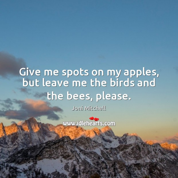 Give me spots on my apples, but leave me the birds and the bees, please. Joni Mitchell Picture Quote