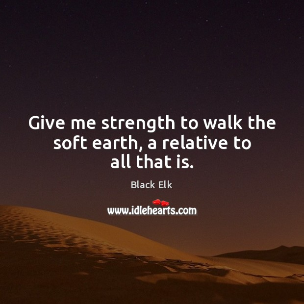 Give me strength to walk the soft earth, a relative to all that is. Image