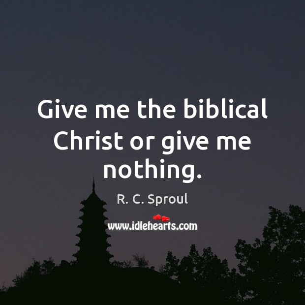 Image, Give me the biblical Christ or give me nothing.