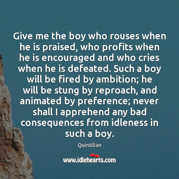 Image, Give me the boy who rouses when he is praised, who profits