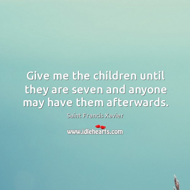 Give me the children until they are seven and anyone may have them afterwards. Image