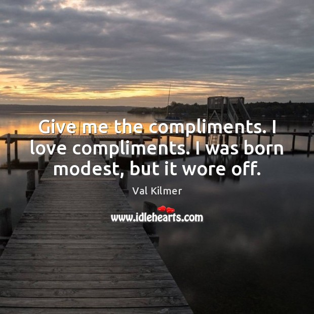 Give me the compliments. I love compliments. I was born modest, but it wore off. Image