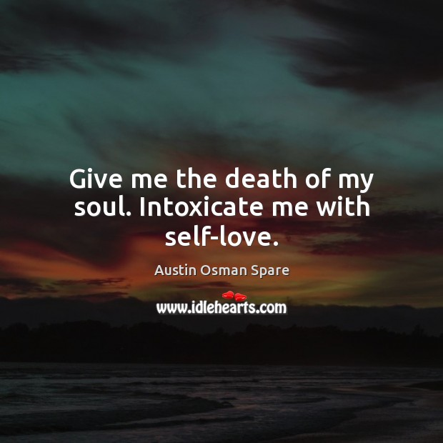 Image, Give me the death of my soul. Intoxicate me with self-love.