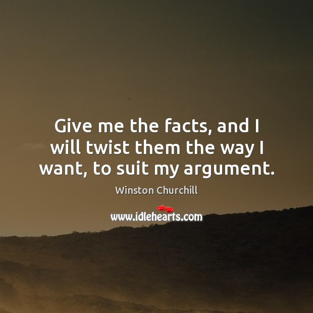 Give me the facts, and I will twist them the way I want, to suit my argument. Image