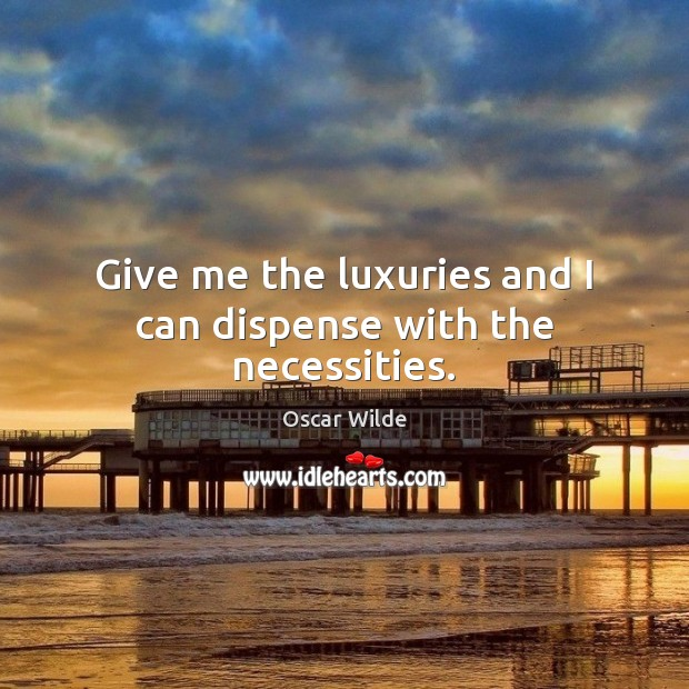 Image, Give me the luxuries and I can dispense with the necessities.