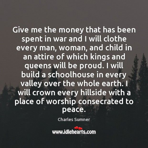 Give me the money that has been spent in war and I Proud Quotes Image