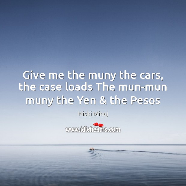 Give me the muny the cars, the case loads The mun-mun muny the Yen & the Pesos Image