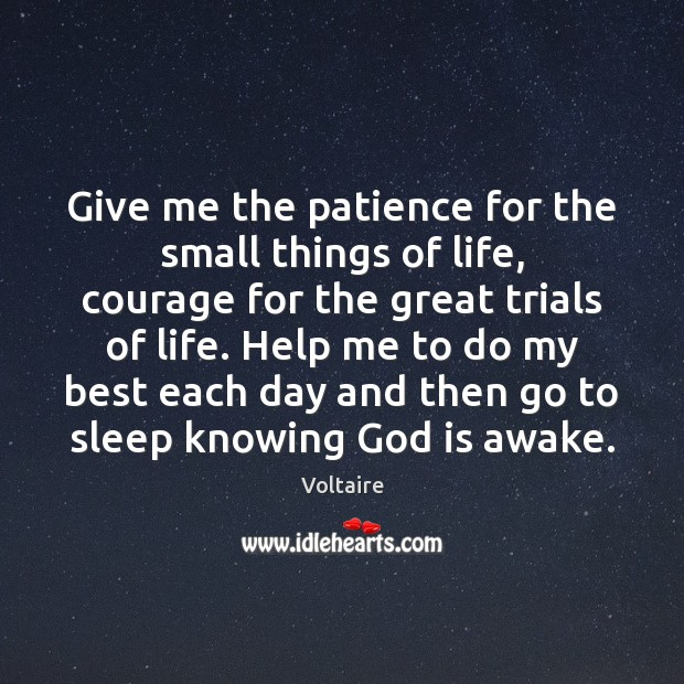 Give me the patience for the small things of life, courage for Voltaire Picture Quote