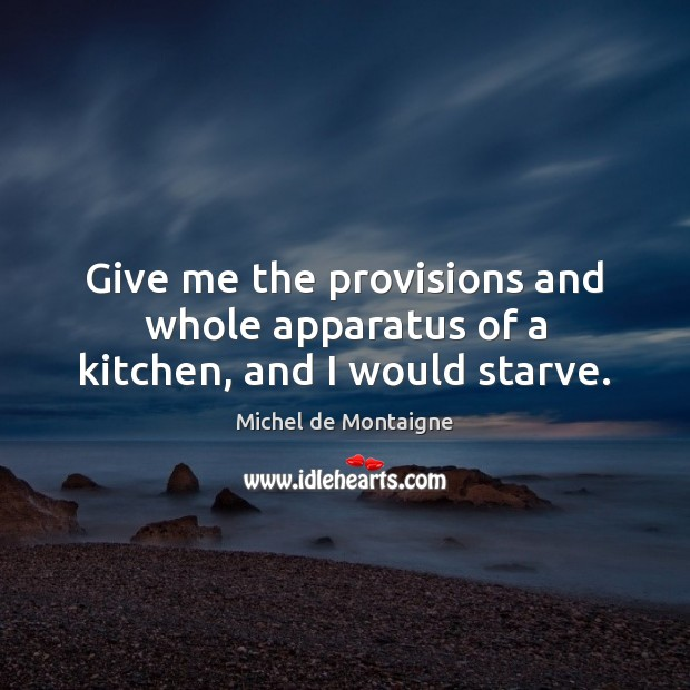 Image, Give me the provisions and whole apparatus of a kitchen, and I would starve.