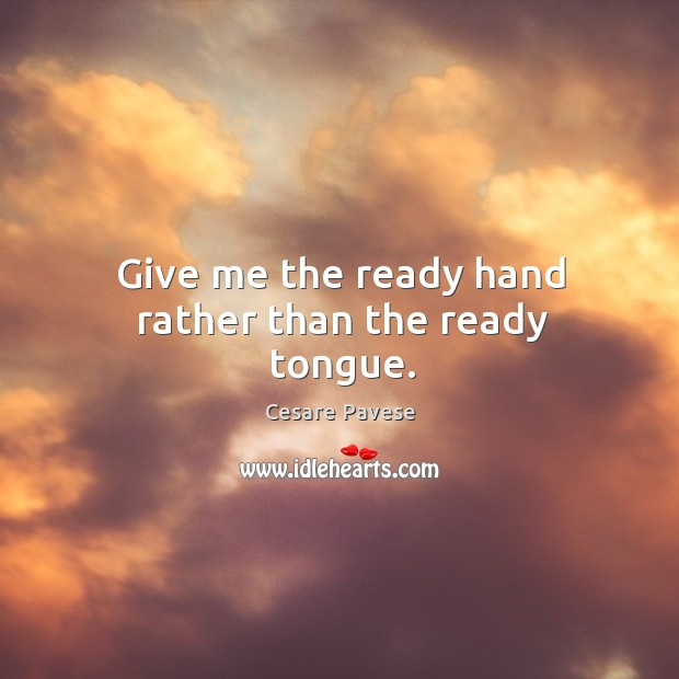 Give me the ready hand rather than the ready tongue. Image