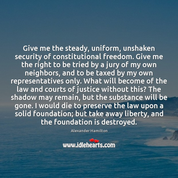 Give me the steady, uniform, unshaken security of constitutional freedom. Give me Image