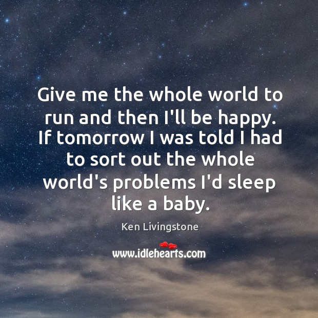 Give me the whole world to run and then I'll be happy. Ken Livingstone Picture Quote