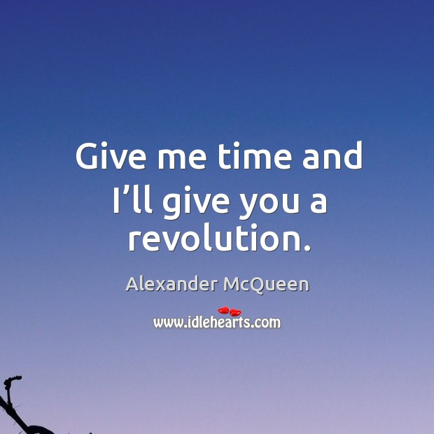 Give me time and I'll give you a revolution. Image