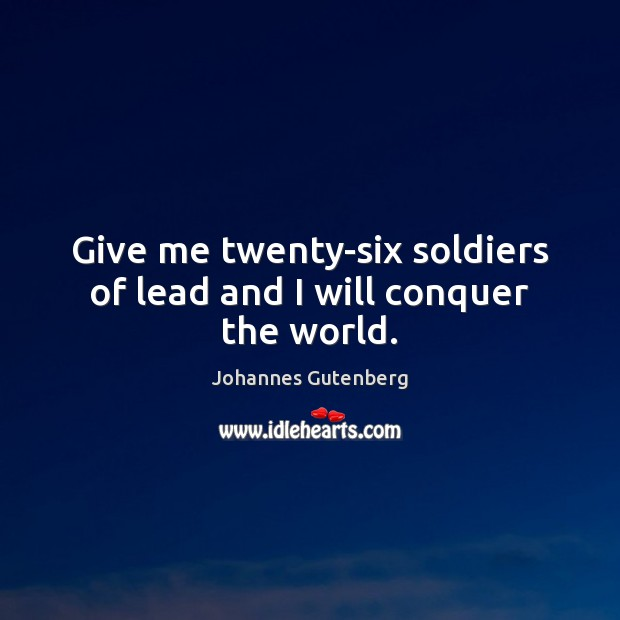 Give me twenty-six soldiers of lead and I will conquer the world. Image